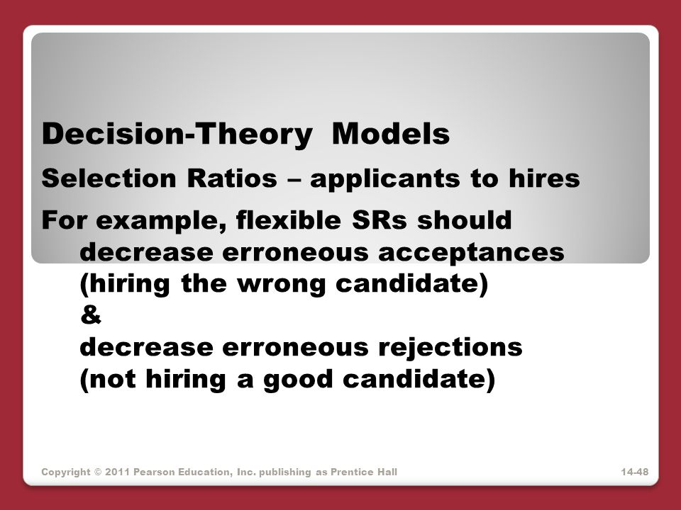Copyright © 2011 Pearson Education, Inc. publishing as Prentice Hall Decision-Theory Models Selection Ratios – applicants to hires For example, flexib