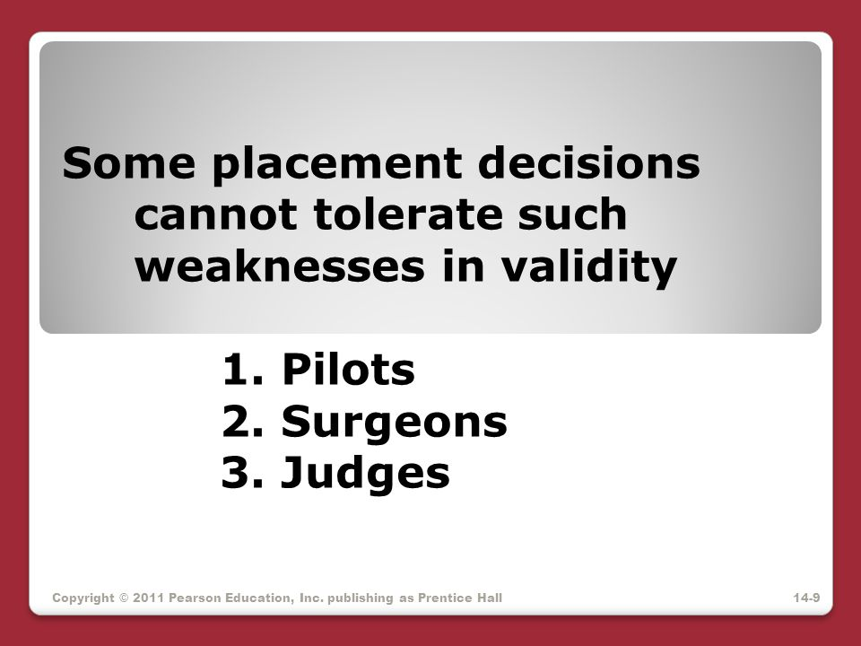 Some placement decisions cannot tolerate such weaknesses in validity 1. Pilots 2. Surgeons 3. Judges Copyright © 2011 Pearson Education, Inc. publishi