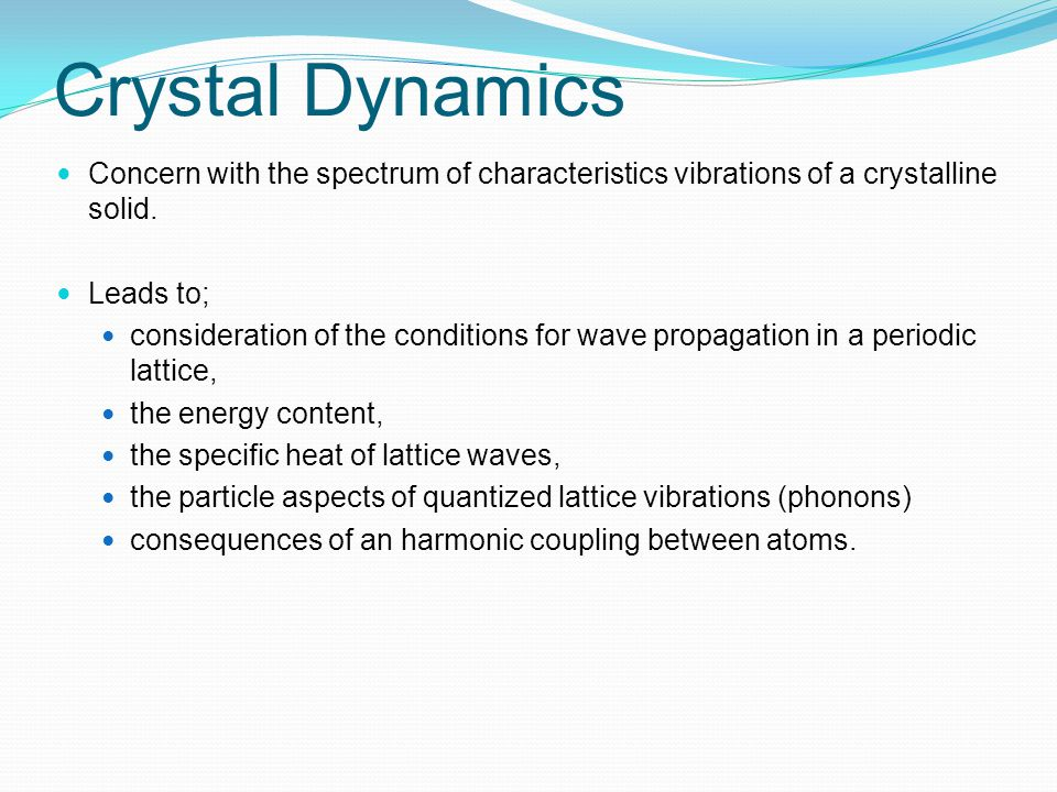 Crystal Dynamics Concern with the spectrum of characteristics vibrations of a crystalline solid. Leads to; consideration of the conditions for wave pr