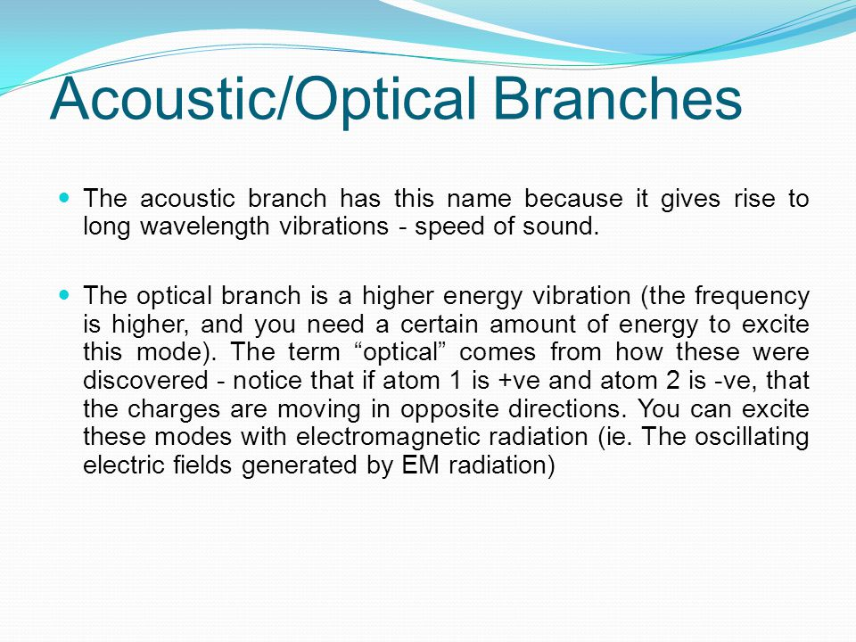 Acoustic/Optical Branches The acoustic branch has this name because it gives rise to long wavelength vibrations - speed of sound. The optical branch i