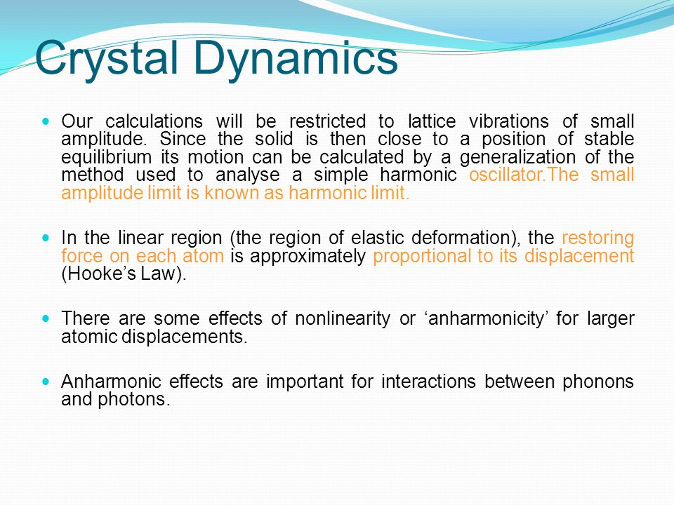 Crystal Dynamics Atomic motions are governed by the forces exerted on atoms when they are displaced from their equilibrium positions.