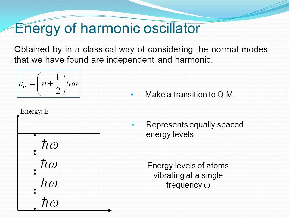 Energy of harmonic oscillator Obtained by in a classical way of considering the normal modes that we have found are independent and harmonic. Make a t