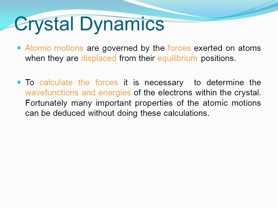 Crystal Dynamics Atomic motions are governed by the forces exerted on atoms when they are displaced from their equilibrium positions. To calculate the