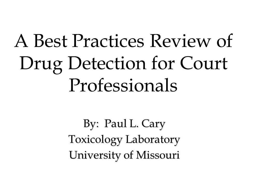 A Best Practices Review of Drug Detection for Court Professionals By: Paul L. Cary Toxicology Laboratory University of Missouri