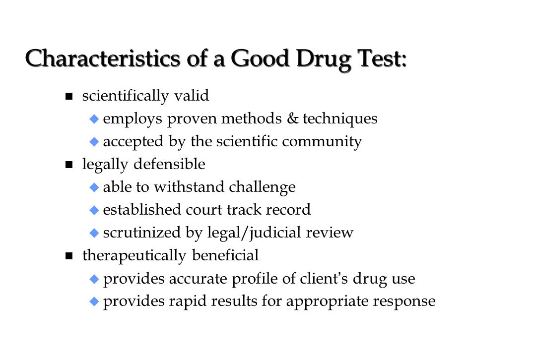 Characteristics of a Good Drug Test: n scientifically valid u employs proven methods & techniques u accepted by the scientific community n legally def