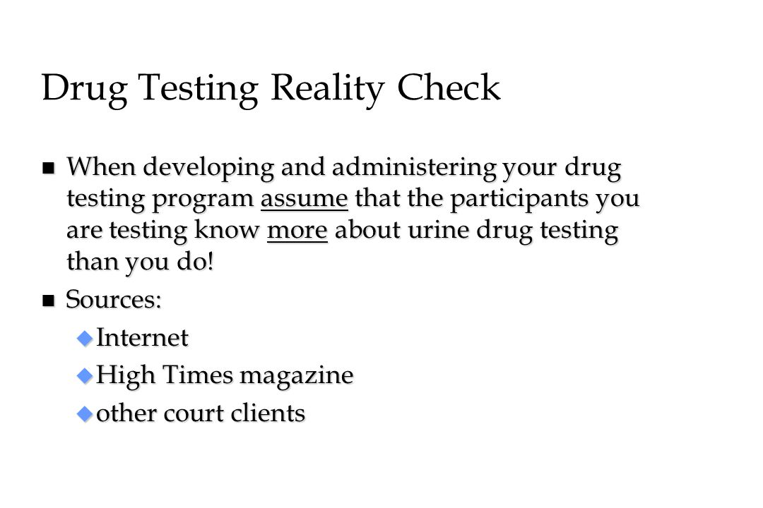 Drug Testing Reality Check n When developing and administering your drug testing program assume that the participants you are testing know more about