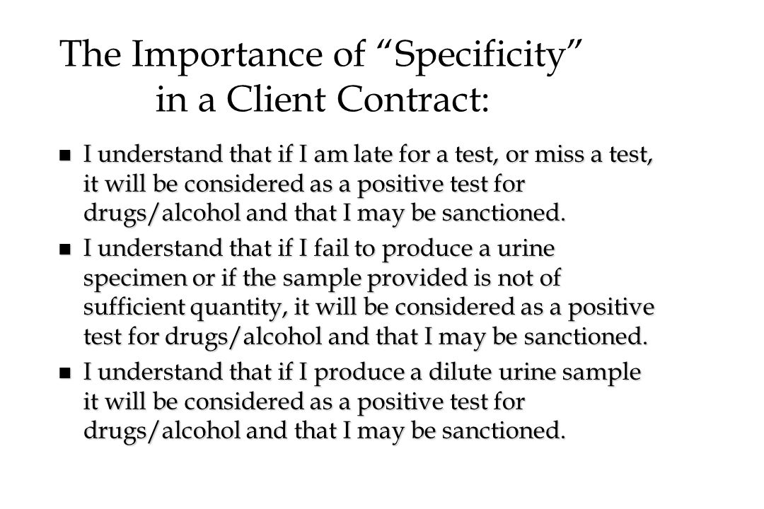 """The Importance of """"Specificity"""" in a Client Contract: n I understand that if I am late for a test, or miss a test, it will be considered as a positive"""