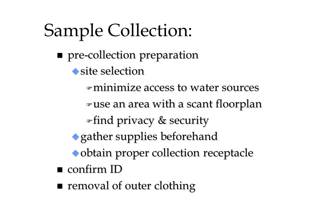 Sample Collection: n pre-collection preparation u site selection F minimize access to water sources F use an area with a scant floorplan F find privac
