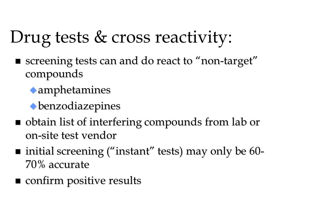"""Drug tests & cross reactivity: n screening tests can and do react to """"non-target"""" compounds u amphetamines u benzodiazepines n obtain list of interfer"""