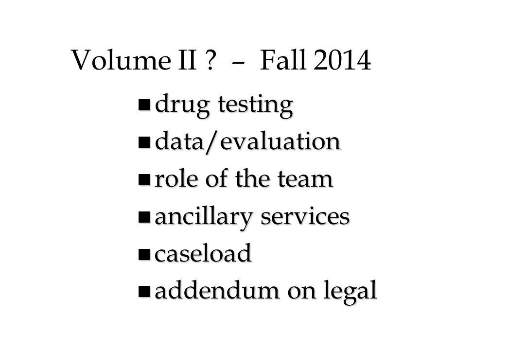 Volume II ? – Fall 2014 n drug testing n data/evaluation n role of the team n ancillary services n caseload n addendum on legal