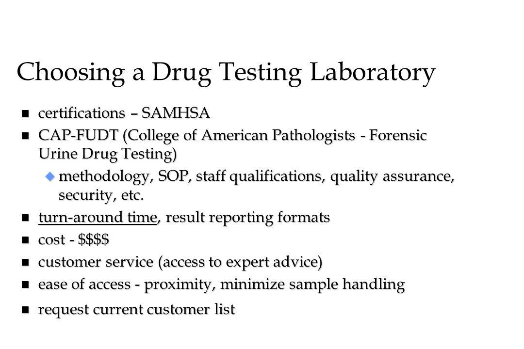 Choosing a Drug Testing Laboratory n certifications – SAMHSA n CAP-FUDT (College of American Pathologists - Forensic Urine Drug Testing) u methodology