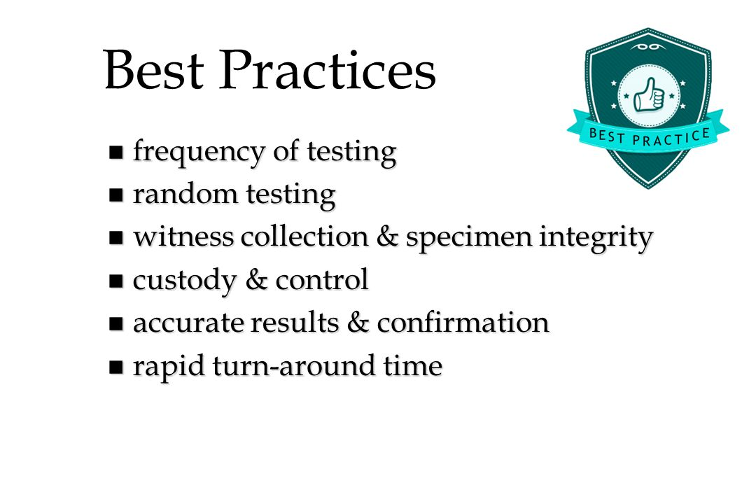 Best Practices n frequency of testing n random testing n witness collection & specimen integrity n custody & control n accurate results & confirmation