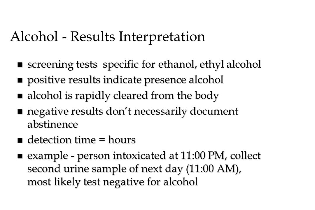 Alcohol - Results Interpretation n screening tests specific for ethanol, ethyl alcohol n positive results indicate presence alcohol n alcohol is rapid