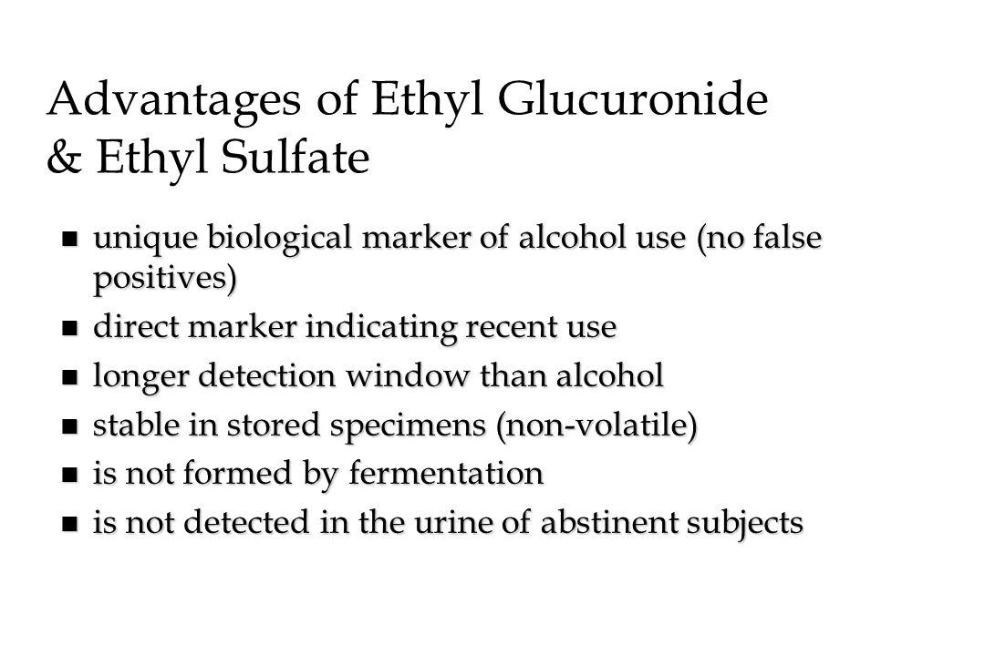 Advantages of Ethyl Glucuronide & Ethyl Sulfate n unique biological marker of alcohol use (no false positives) n direct marker indicating recent use n