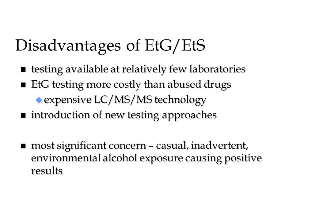 Disadvantages of EtG/EtS n testing available at relatively few laboratories n EtG testing more costly than abused drugs u expensive LC/MS/MS technolog