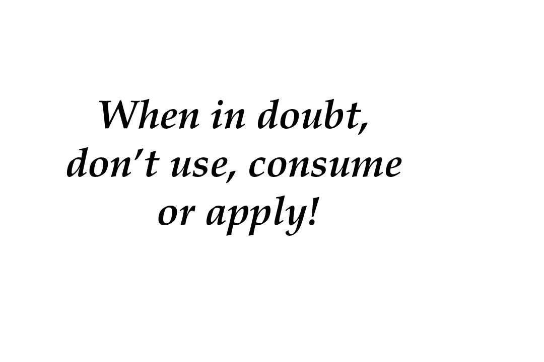 When in doubt, don't use, consume or apply!