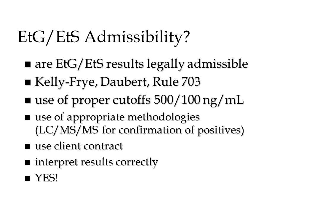 EtG/EtS Admissibility? n are EtG/EtS results legally admissible n Kelly-Frye, Daubert, Rule 703 n use of proper cutoffs 500/100 ng/mL n use of appropr