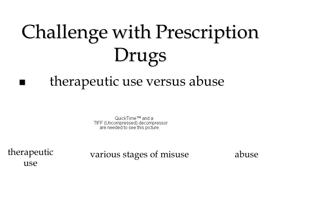 Challenge with Prescription Drugs therapeutic use versus abuse therapeutic use abusevarious stages of misuse