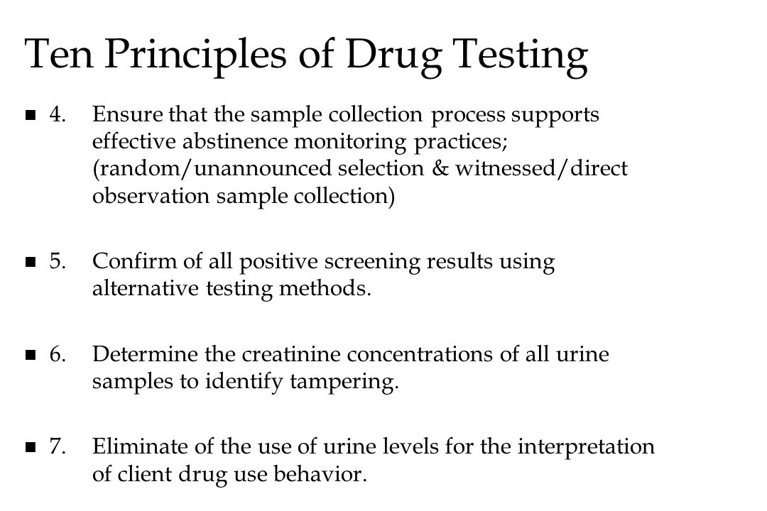 Ten Principles of Drug Testing n n 4.Ensure that the sample collection process supports effective abstinence monitoring practices; (random/unannounced