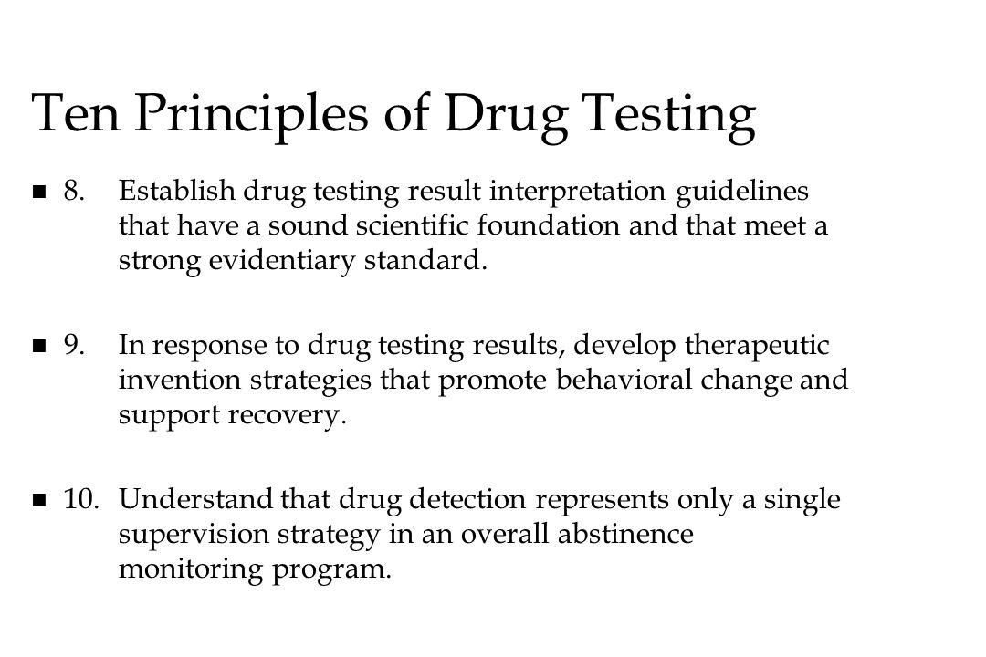 Ten Principles of Drug Testing n n 8.Establish drug testing result interpretation guidelines that have a sound scientific foundation and that meet a s