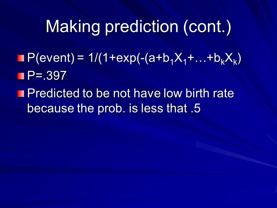 Making prediction (cont.) P(event) = 1/(1+exp(-(a+b 1 X 1 +…+b k X k ) P=.397 Predicted to be not have low birth rate because the prob.
