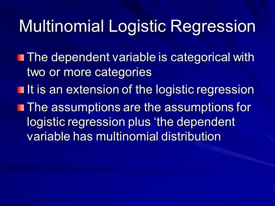Multinomial Logistic Regression The dependent variable is categorical with two or more categories It is an extension of the logistic regression The assumptions are the assumptions for logistic regression plus 'the dependent variable has multinomial distribution
