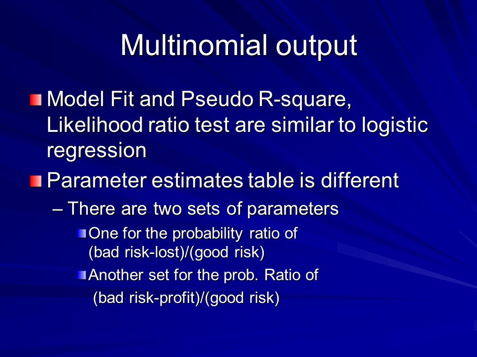 Multinomial output Model Fit and Pseudo R-square, Likelihood ratio test are similar to logistic regression Parameter estimates table is different –There are two sets of parameters One for the probability ratio of (bad risk-lost)/(good risk) Another set for the prob.