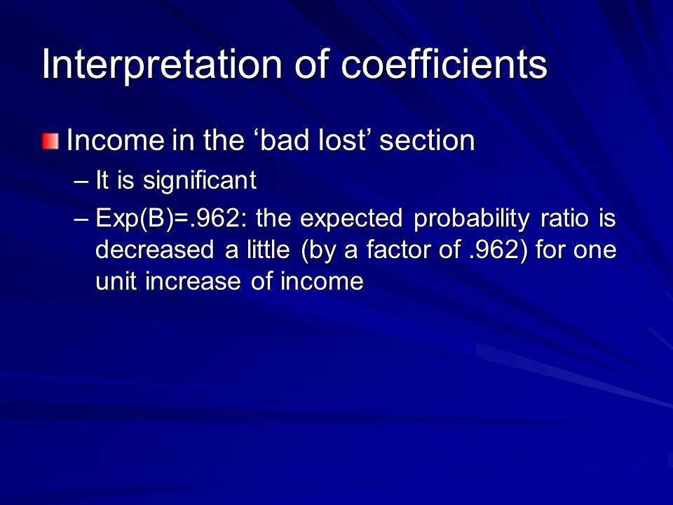 Interpretation of coefficients Income in the 'bad lost' section –It is significant –Exp(B)=.962: the expected probability ratio is decreased a little (by a factor of.962) for one unit increase of income
