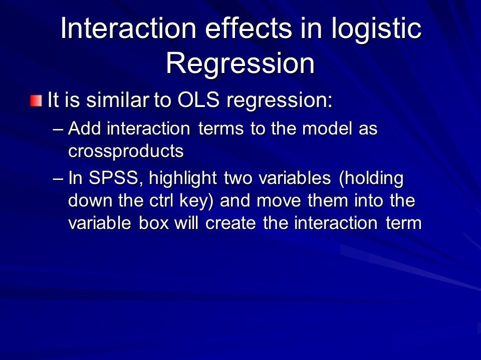 Interaction effects in logistic Regression It is similar to OLS regression: –Add interaction terms to the model as crossproducts –In SPSS, highlight two variables (holding down the ctrl key) and move them into the variable box will create the interaction term