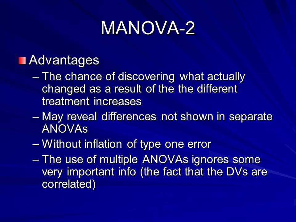 MANOVA-2 Advantages –The chance of discovering what actually changed as a result of the the different treatment increases –May reveal differences not shown in separate ANOVAs –Without inflation of type one error –The use of multiple ANOVAs ignores some very important info (the fact that the DVs are correlated)
