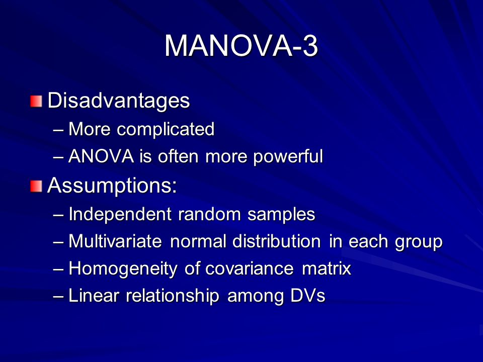 MANOVA-3 Disadvantages –More complicated –ANOVA is often more powerful Assumptions: –Independent random samples –Multivariate normal distribution in each group –Homogeneity of covariance matrix –Linear relationship among DVs