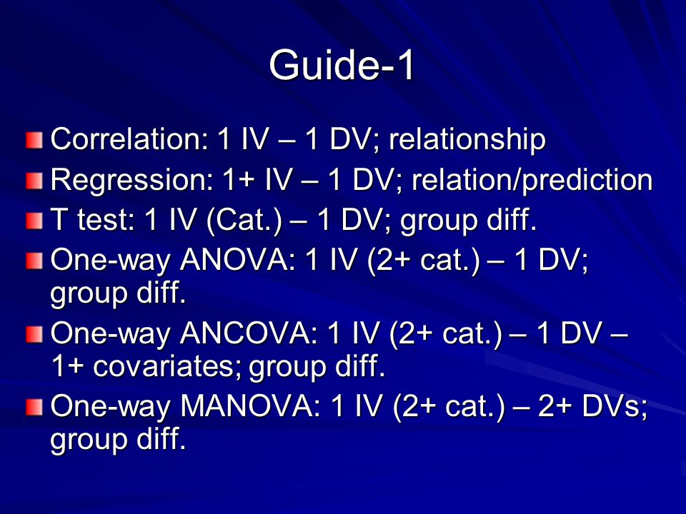 Guide-1 Correlation: 1 IV – 1 DV; relationship Regression: 1+ IV – 1 DV; relation/prediction T test: 1 IV (Cat.) – 1 DV; group diff.
