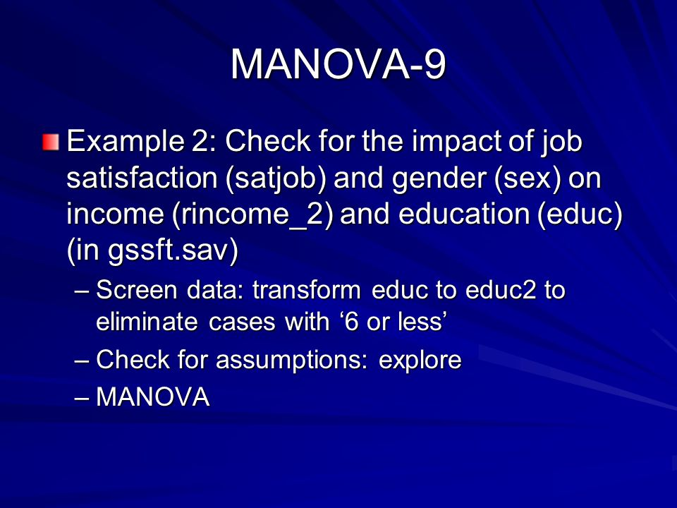 MANOVA-9 Example 2: Check for the impact of job satisfaction (satjob) and gender (sex) on income (rincome_2) and education (educ) (in gssft.sav) –Screen data: transform educ to educ2 to eliminate cases with '6 or less' –Check for assumptions: explore –MANOVA
