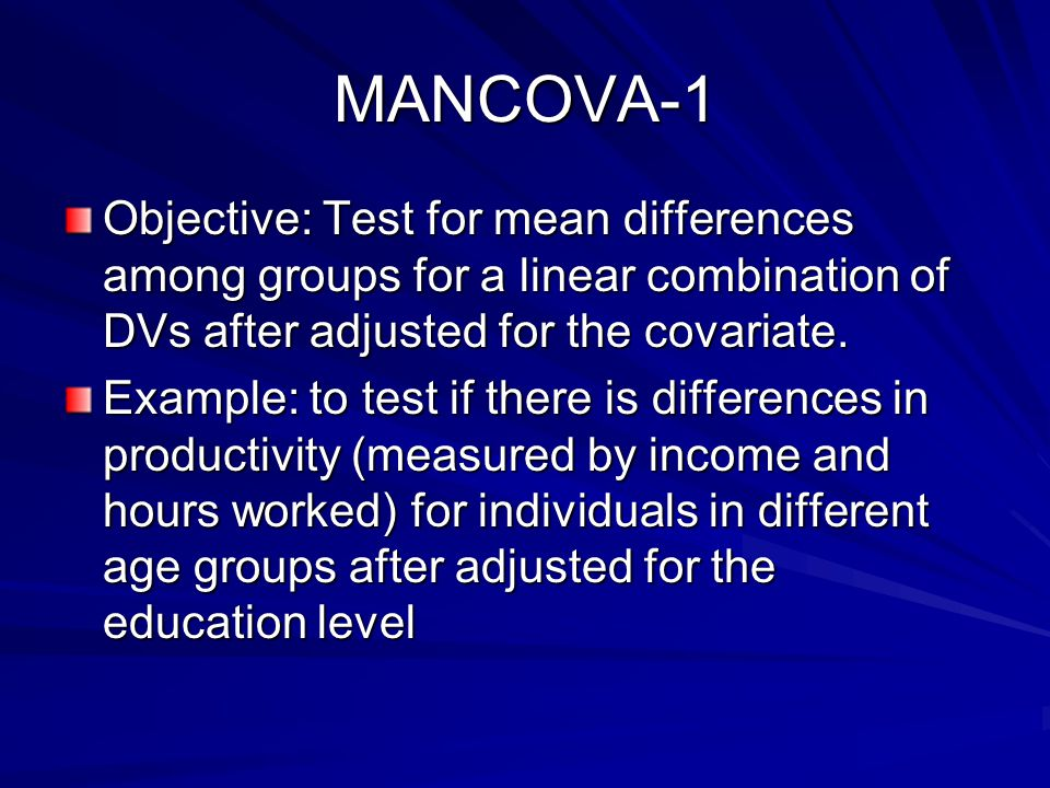 MANCOVA-1 Objective: Test for mean differences among groups for a linear combination of DVs after adjusted for the covariate.