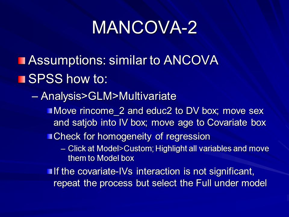 MANCOVA-2 Assumptions: similar to ANCOVA SPSS how to: –Analysis>GLM>Multivariate Move rincome_2 and educ2 to DV box; move sex and satjob into IV box; move age to Covariate box Check for homogeneity of regression –Click at Model>Custom; Highlight all variables and move them to Model box If the covariate-IVs interaction is not significant, repeat the process but select the Full under model