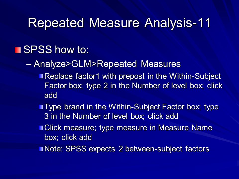 Repeated Measure Analysis-11 SPSS how to: –Analyze>GLM>Repeated Measures Replace factor1 with prepost in the Within-Subject Factor box; type 2 in the Number of level box; click add Type brand in the Within-Subject Factor box; type 3 in the Number of level box; click add Click measure; type measure in Measure Name box; click add Note: SPSS expects 2 between-subject factors