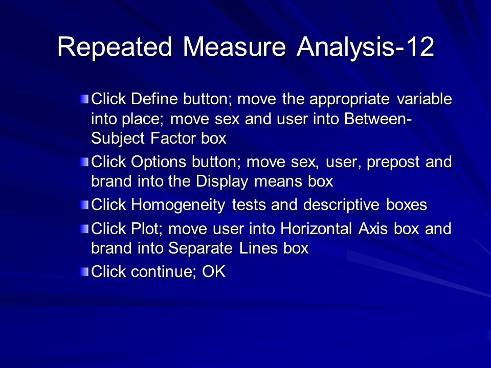 Repeated Measure Analysis-12 Click Define button; move the appropriate variable into place; move sex and user into Between- Subject Factor box Click Options button; move sex, user, prepost and brand into the Display means box Click Homogeneity tests and descriptive boxes Click Plot; move user into Horizontal Axis box and brand into Separate Lines box Click continue; OK