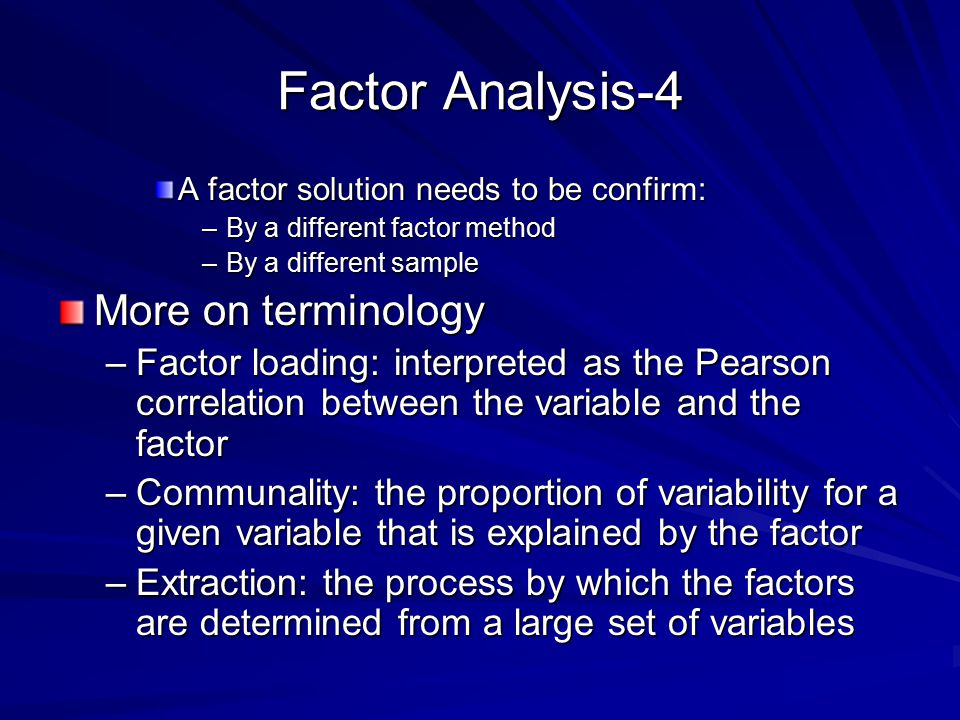 Factor Analysis-4 A factor solution needs to be confirm: –By a different factor method –By a different sample More on terminology –Factor loading: interpreted as the Pearson correlation between the variable and the factor –Communality: the proportion of variability for a given variable that is explained by the factor –Extraction: the process by which the factors are determined from a large set of variables
