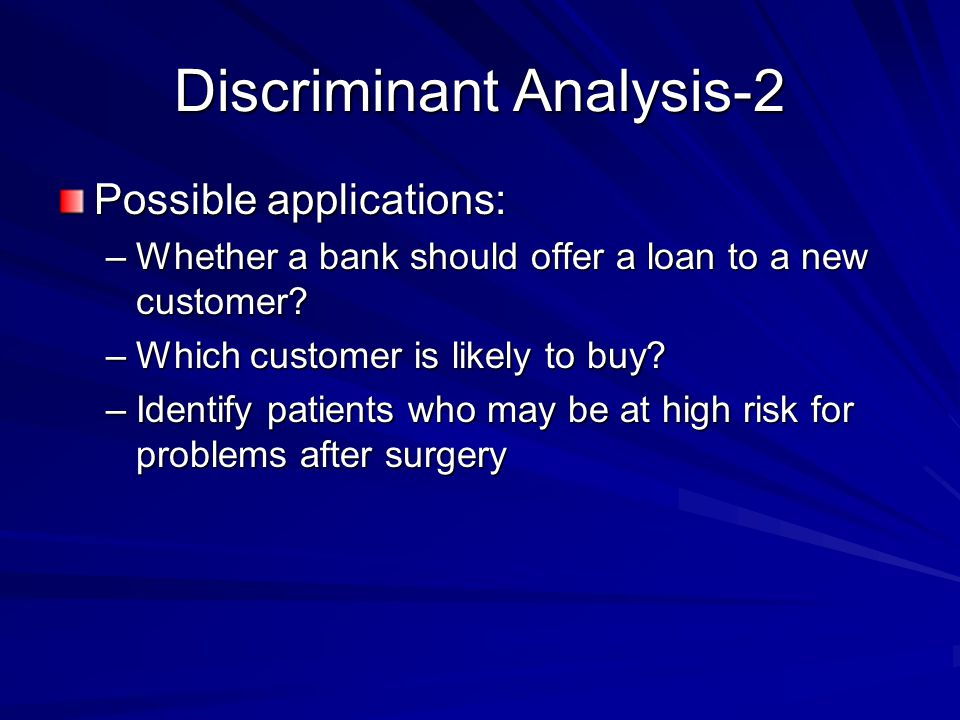 Discriminant Analysis-2 Possible applications: –Whether a bank should offer a loan to a new customer.