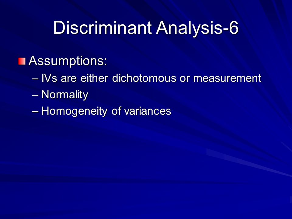 Discriminant Analysis-6 Assumptions: –IVs are either dichotomous or measurement –Normality –Homogeneity of variances