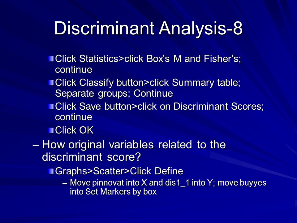 Discriminant Analysis-8 Click Statistics>click Box's M and Fisher's; continue Click Classify button>click Summary table; Separate groups; Continue Click Save button>click on Discriminant Scores; continue Click OK –How original variables related to the discriminant score.