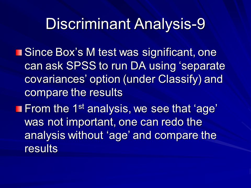 Discriminant Analysis-9 Since Box's M test was significant, one can ask SPSS to run DA using 'separate covariances' option (under Classify) and compare the results From the 1 st analysis, we see that 'age' was not important, one can redo the analysis without 'age' and compare the results