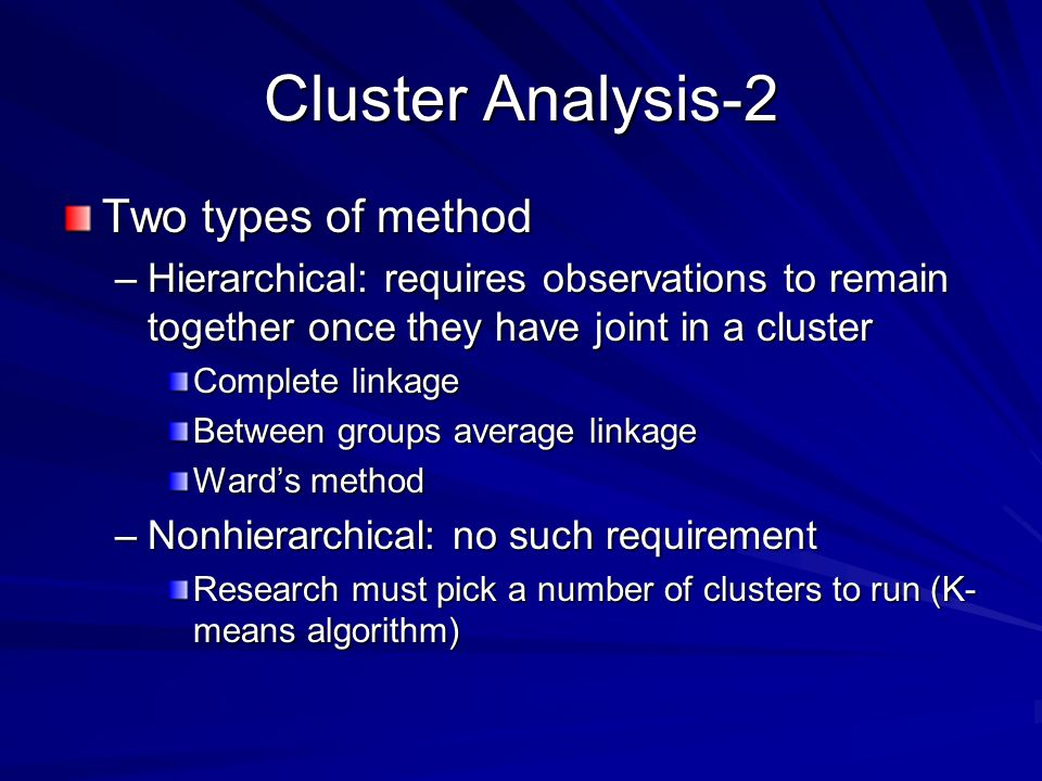 Cluster Analysis-2 Two types of method –Hierarchical: requires observations to remain together once they have joint in a cluster Complete linkage Between groups average linkage Ward's method –Nonhierarchical: no such requirement Research must pick a number of clusters to run (K- means algorithm)