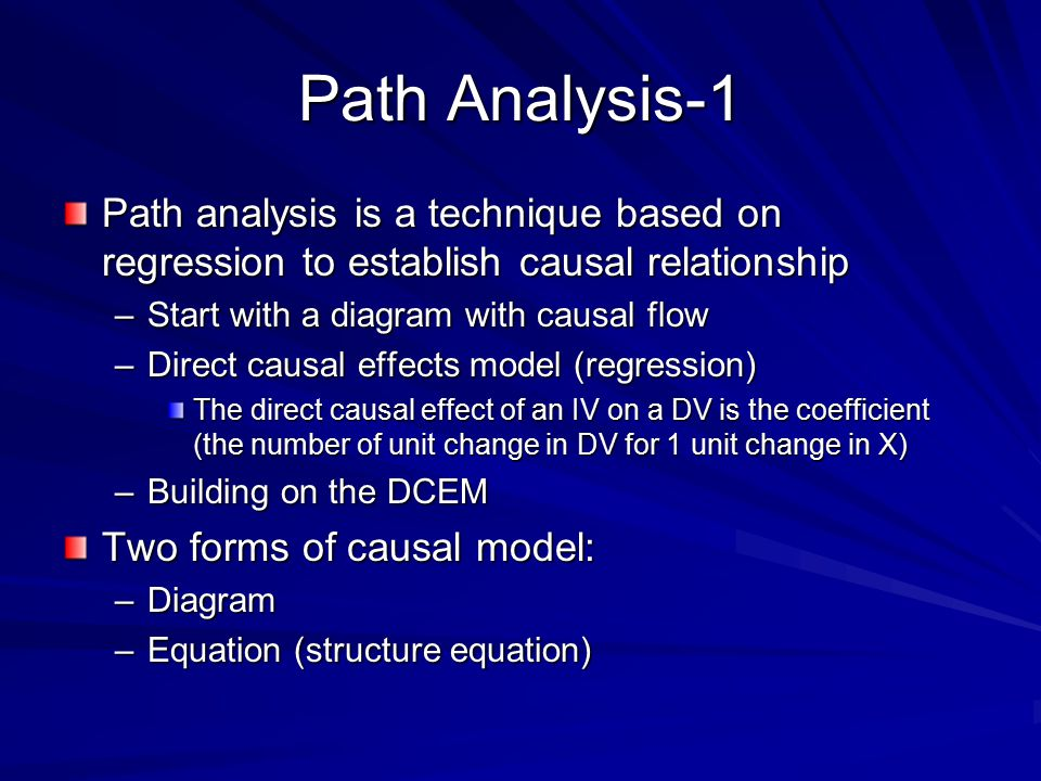 Path Analysis-1 Path analysis is a technique based on regression to establish causal relationship –Start with a diagram with causal flow –Direct causal effects model (regression) The direct causal effect of an IV on a DV is the coefficient (the number of unit change in DV for 1 unit change in X) –Building on the DCEM Two forms of causal model: –Diagram –Equation (structure equation)
