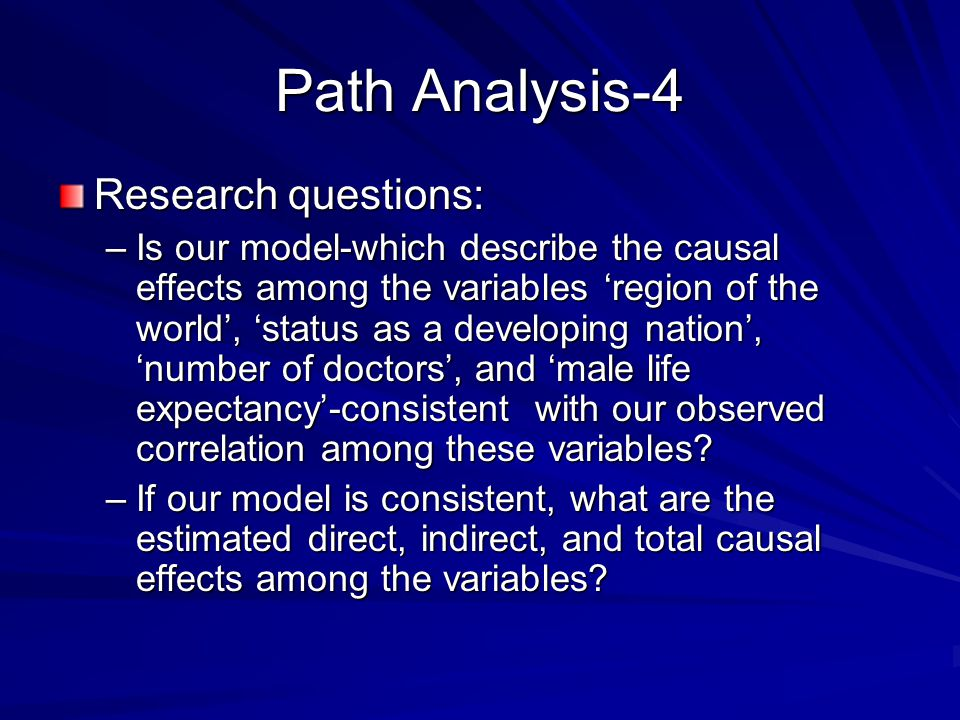 Path Analysis-4 Research questions: –Is our model-which describe the causal effects among the variables 'region of the world', 'status as a developing nation', 'number of doctors', and 'male life expectancy'-consistent with our observed correlation among these variables.