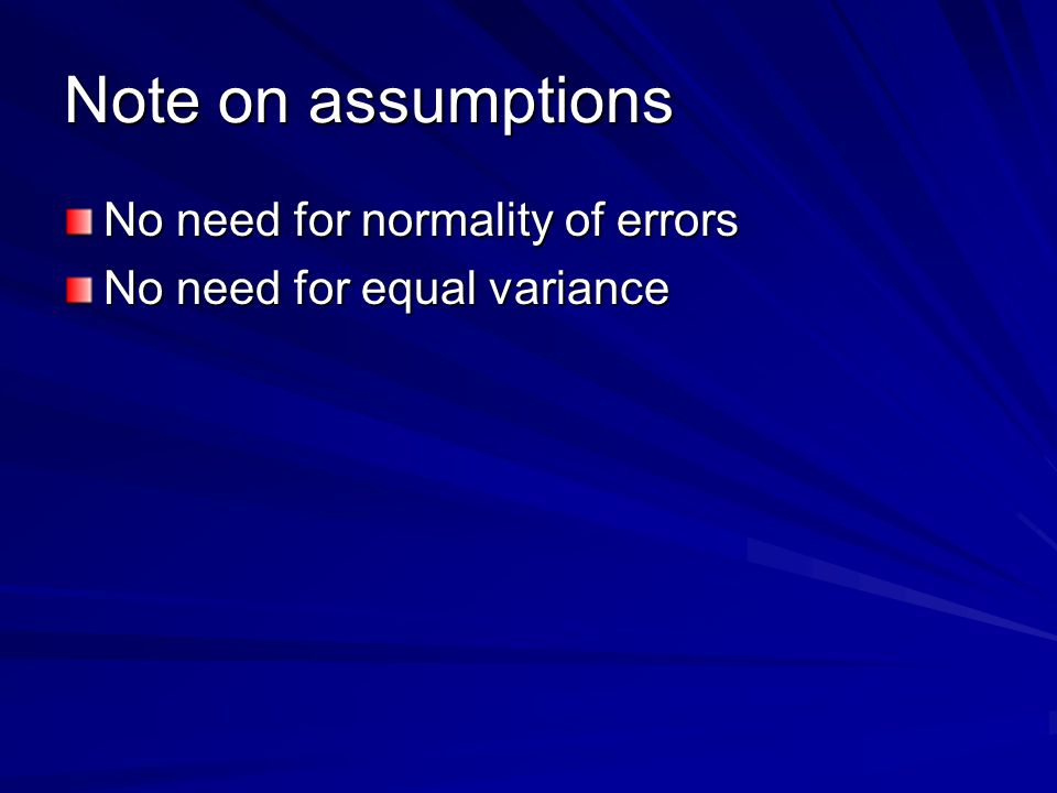 Note on assumptions No need for normality of errors No need for equal variance