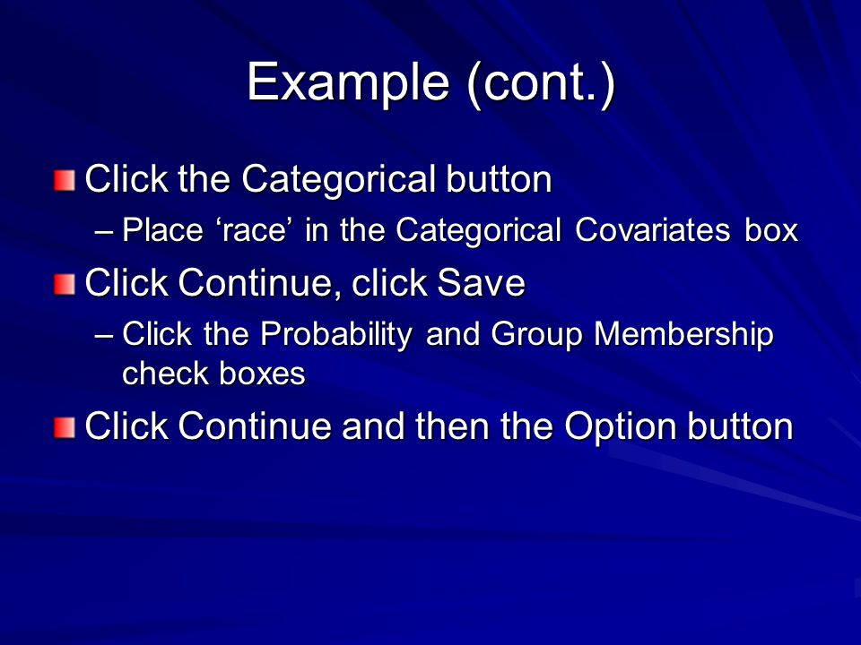 Example (cont.) Click the Categorical button –Place 'race' in the Categorical Covariates box Click Continue, click Save –Click the Probability and Group Membership check boxes Click Continue and then the Option button