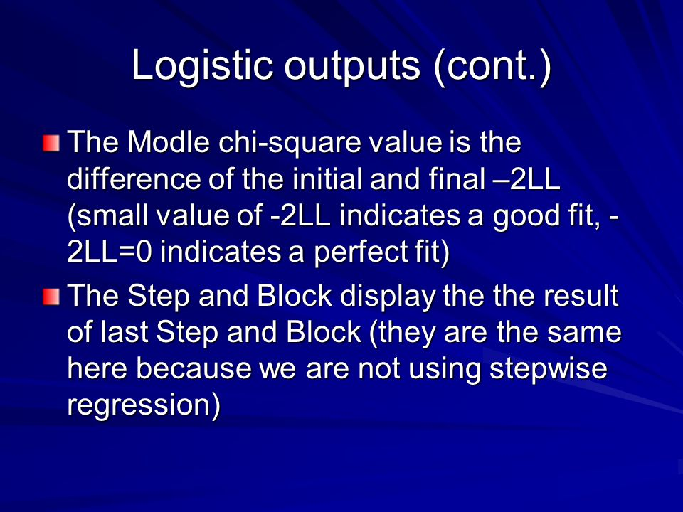 Logistic outputs (cont.) The Modle chi-square value is the difference of the initial and final –2LL (small value of -2LL indicates a good fit, - 2LL=0 indicates a perfect fit) The Step and Block display the the result of last Step and Block (they are the same here because we are not using stepwise regression)