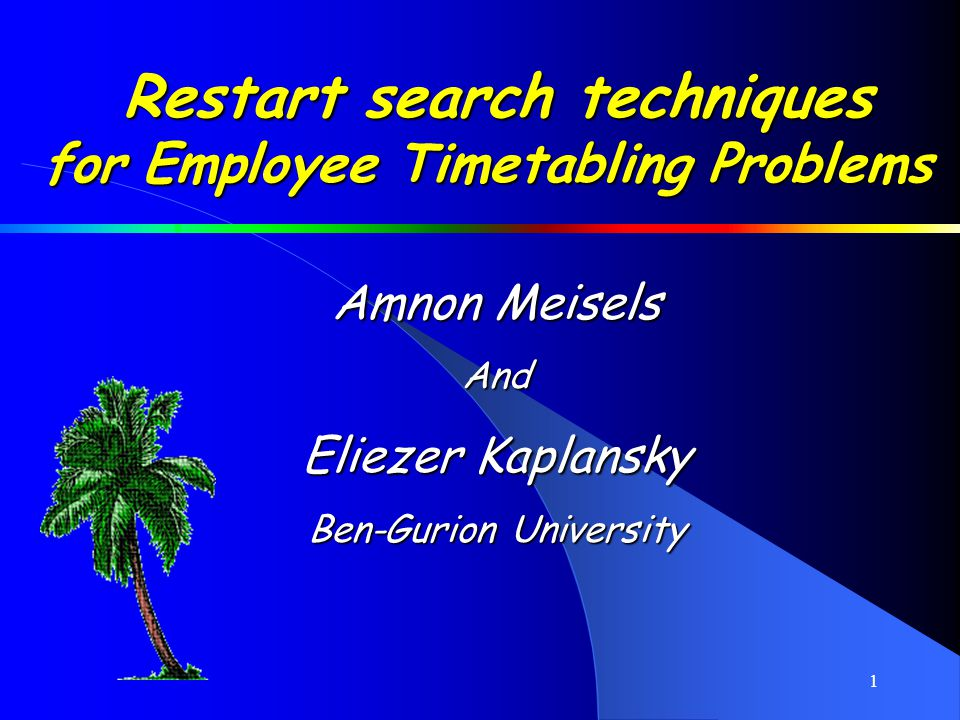 1 Restart search techniques for Employee Timetabling Problems Amnon Meisels And Eliezer Kaplansky Ben-Gurion University