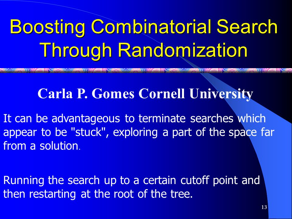 13 Boosting Combinatorial Search Through Randomization Carla P. Gomes Cornell University Running the search up to a certain cutoff point and then rest